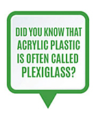 Did you know that acrylic plastic is often called plexiglass?